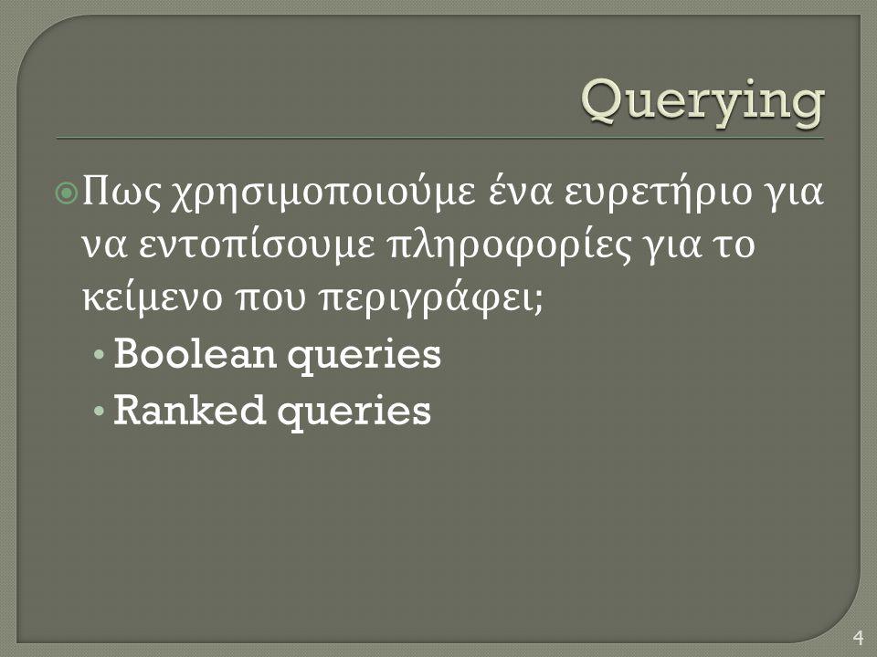  Πως χρησιμοποιούμε ένα ευρετήριο για να εντοπίσουμε πληροφορίες για το κείμενο που περιγράφει ; • Boolean queries • Ranked queries 4