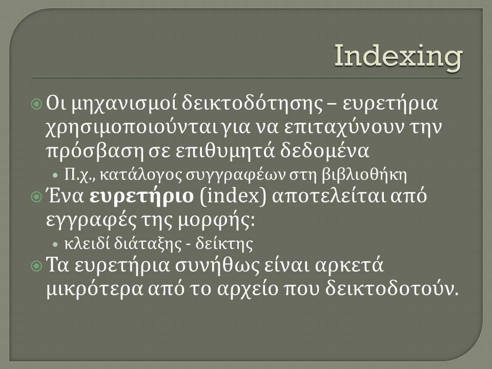  Οι μηχανισμοί δεικτοδότησης – ευρετήρια χρησιμοποιούνται για να επιταχύνουν την πρόσβαση σε επιθυμητά δεδομένα • Π.χ., κατάλογος συγγραφέων στη βιβλιοθήκη  Ένα ευρετήριο (index) αποτελείται από εγγραφές της μορφής: • κλειδί διάταξης - δείκτης  Τα ευρετήρια συνήθως είναι αρκετά μικρότερα από το αρχείο που δεικτοδοτούν.