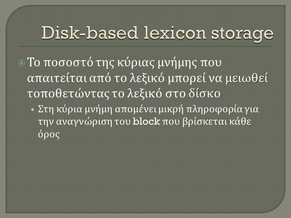 μειωθεί δίσκο  Το ποσοστό της κύριας μνήμης που απαιτείται από το λεξικό μπορεί να μειωθεί τοποθετώντας το λεξικό στο δίσκο • Στη κύρια μνήμη απομένει μικρή πληροφορία για την αναγνώριση του block που βρίσκεται κάθε όρος