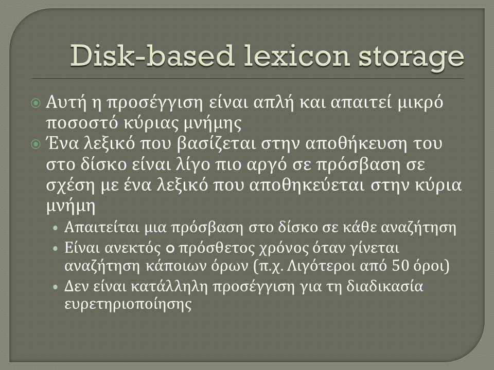  Αυτή η προσέγγιση είναι απλή και απαιτεί μικρό ποσοστό κύριας μνήμης  Ένα λεξικό που βασίζεται στην αποθήκευση του στο δίσκο είναι λίγο πιο αργό σε πρόσβαση σε σχέση με ένα λεξικό που αποθηκεύεται στην κύρια μνήμη • Απαιτείται μια πρόσβαση στο δίσκο σε κάθε αναζήτηση • Είναι ανεκτός o πρόσθετος χρόνος όταν γίνεται αναζήτηση κάποιων όρων ( π.