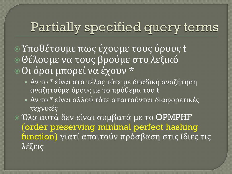  Υποθέτουμε πως έχουμε τους όρους t  Θέλουμε να τους βρούμε στο λεξικό  Οι όροι μπορεί να έχουν * • Αν το * είναι στο τέλος τότε με δυαδική αναζήτηση αναζητούμε όρους με το πρόθεμα του t • Αν το * είναι αλλού τότε απαιτούνται διαφορετικές τεχνικές  Όλα αυτά δεν είναι συμβατά με το OPMPHF (order preserving minimal perfect hashing function) γιατί απαιτούν πρόσβαση στις ίδιες τις λέξεις