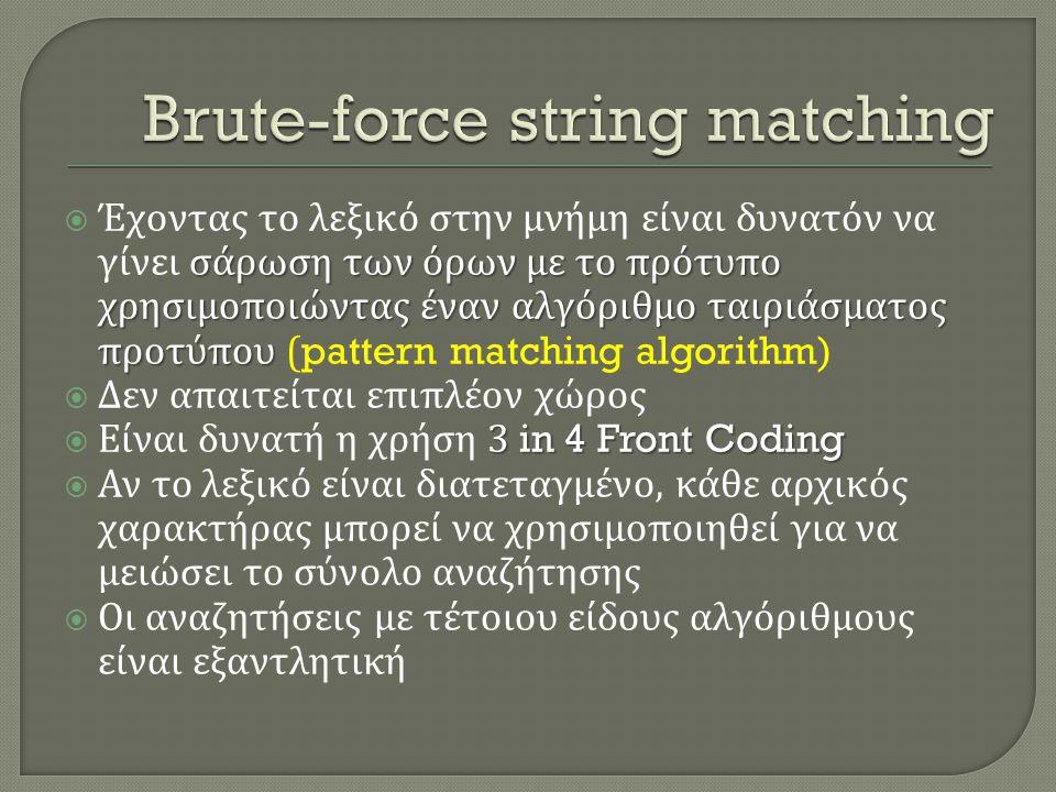 σάρωση των όρων με το πρότυπο χρησιμοποιώντας έναν αλγόριθμο ταιριάσματος προτύπου  Έχοντας το λεξικό στην μνήμη είναι δυνατόν να γίνει σάρωση των όρων με το πρότυπο χρησιμοποιώντας έναν αλγόριθμο ταιριάσματος προτύπου (pattern matching algorithm)  Δεν απαιτείται επιπλέον χώρος 3 in 4 Front Coding  Είναι δυνατή η χρήση 3 in 4 Front Coding  Αν το λεξικό είναι διατεταγμένο, κάθε αρχικός χαρακτήρας μπορεί να χρησιμοποιηθεί για να μειώσει το σύνολο αναζήτησης  Οι αναζητήσεις με τέτοιου είδους αλγόριθμους είναι εξαντλητική