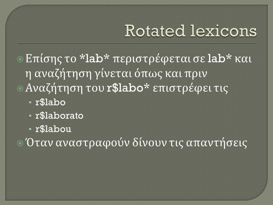  Επίσης το *lab* περιστρέφεται σε lab* και η αναζήτηση γίνεται όπως και πριν  Αναζήτηση του r$labo* επιστρέφει τις • r$labo • r$laborato • r$labou  Όταν αναστραφούν δίνουν τις απαντήσεις