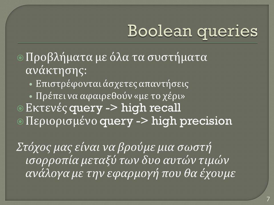  Προβλήματα με όλα τα συστήματα ανάκτησης : • Επιστρέφονται άσχετες απαντήσεις • Πρέπει να αφαιρεθούν « με το χέρι »  Εκτενές query -> high recall  Περιορισμένο query -> high precision Στόχος μας είναι να βρούμε μια σωστή ισορροπία μεταξύ των δυο αυτών τιμών ανάλογα με την εφαρμογή που θα έχουμε 7
