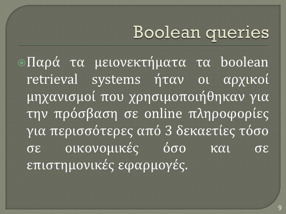 Παρά τα μειονεκτήματα τα boolean retrieval systems ήταν οι αρχικοί μηχανισμοί που χρησιμοποιήθηκαν για την πρόσβαση σε online πληροφορίες για περισσότερες από 3 δεκαετίες τόσο σε οικονομικές όσο και σε επιστημονικές εφαρμογές.