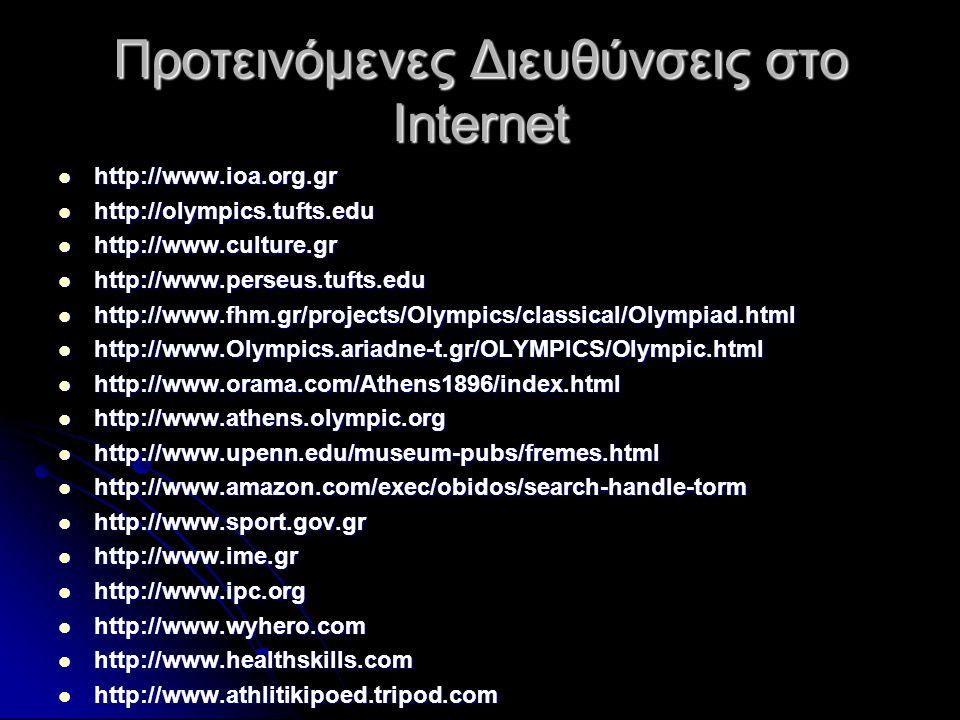 Προτεινόμενες Διευθύνσεις στο Internet  http://www.ioa.org.gr  http://olympics.tufts.edu  http://www.culture.gr  http://www.perseus.tufts.edu  http://www.fhm.gr/projects/Olympics/classical/Olympiad.html  http://www.Olympics.ariadne-t.gr/OLYMPICS/Olympic.html  http://www.orama.com/Athens1896/index.html  http://www.athens.olympic.org  http://www.upenn.edu/museum-pubs/fremes.html  http://www.amazon.com/exec/obidos/search-handle-torm  http://www.sport.gov.gr  http://www.ime.gr  http://www.ipc.org  http://www.wyhero.com  http://www.healthskills.com  http://www.athlitikipoed.tripod.com