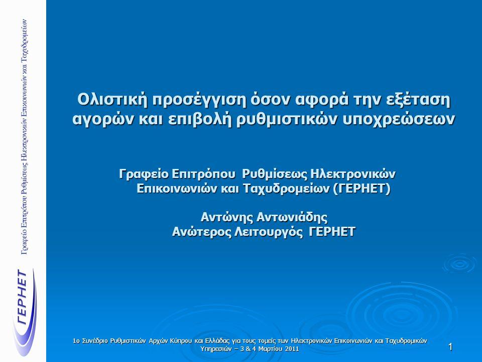 1ο Συνέδριο Ρυθμιστικών Αρχών Κύπρου και Ελλάδας για τους τομείς των Ηλεκτρονικών Επικοινωνιών και Ταχυδρομικών Υπηρεσιών – 3 & 4 Μαρτίου 2011 Ολιστική προσέγγιση όσον αφορά την εξέταση αγορών και επιβολή ρυθμιστικών υποχρεώσεων Γραφείο Επιτρόπου Ρυθμίσεως Ηλεκτρονικών Επικοινωνιών και Ταχυδρομείων (ΓΕΡΗΕΤ) Αντώνης Αντωνιάδης Ανώτερος Λειτουργός ΓΕΡΗΕΤ 1