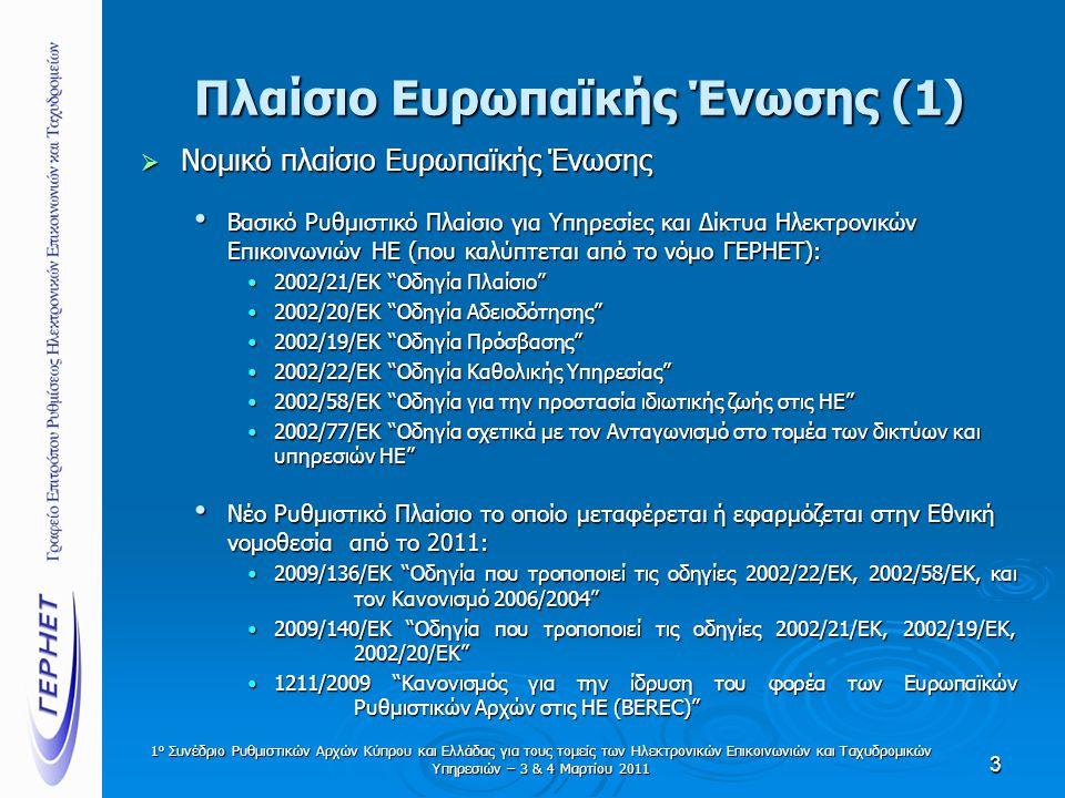Πλαίσιο Ευρωπαϊκής Ένωσης (1)  Νομικό πλαίσιο Ευρωπαϊκής Ένωσης • Βασικό Ρυθμιστικό Πλαίσιο για Υπηρεσίες και Δίκτυα Ηλεκτρονικών Επικοινωνιών ΗΕ (που καλύπτεται από το νόμο ΓΕΡΗΕΤ): •2002/21/ΕΚ Οδηγία Πλαίσιο •2002/20/ΕΚ Οδηγία Αδειοδότησης •2002/19/ΕΚ Οδηγία Πρόσβασης •2002/22/ΕΚ Οδηγία Καθολικής Υπηρεσίας •2002/58/ΕΚ Οδηγία για την προστασία ιδιωτικής ζωής στις ΗΕ •2002/77/ΕΚ Οδηγία σχετικά με τον Ανταγωνισμό στο τομέα των δικτύων και υπηρεσιών ΗΕ • Νέο Ρυθμιστικό Πλαίσιο το οποίο μεταφέρεται ή εφαρμόζεται στην Εθνική νομοθεσία από το 2011: •2009/136/ΕΚ Οδηγία που τροποποιεί τις οδηγίες 2002/22/ΕΚ, 2002/58/ΕΚ, και τον Κανονισμό 2006/2004 •2009/140/ΕΚ Οδηγία που τροποποιεί τις οδηγίες 2002/21/ΕΚ, 2002/19/ΕΚ, 2002/20/ΕΚ •1211/2009 Κανονισμός για την ίδρυση του φορέα των Ευρωπαϊκών Ρυθμιστικών Αρχών στις ΗΕ (BEREC) 3 1 ο Συνέδριο Ρυθμιστικών Αρχών Κύπρου και Ελλάδας για τους τομείς των Ηλεκτρονικών Επικοινωνιών και Ταχυδρομικών Υπηρεσιών – 3 & 4 Μαρτίου 2011