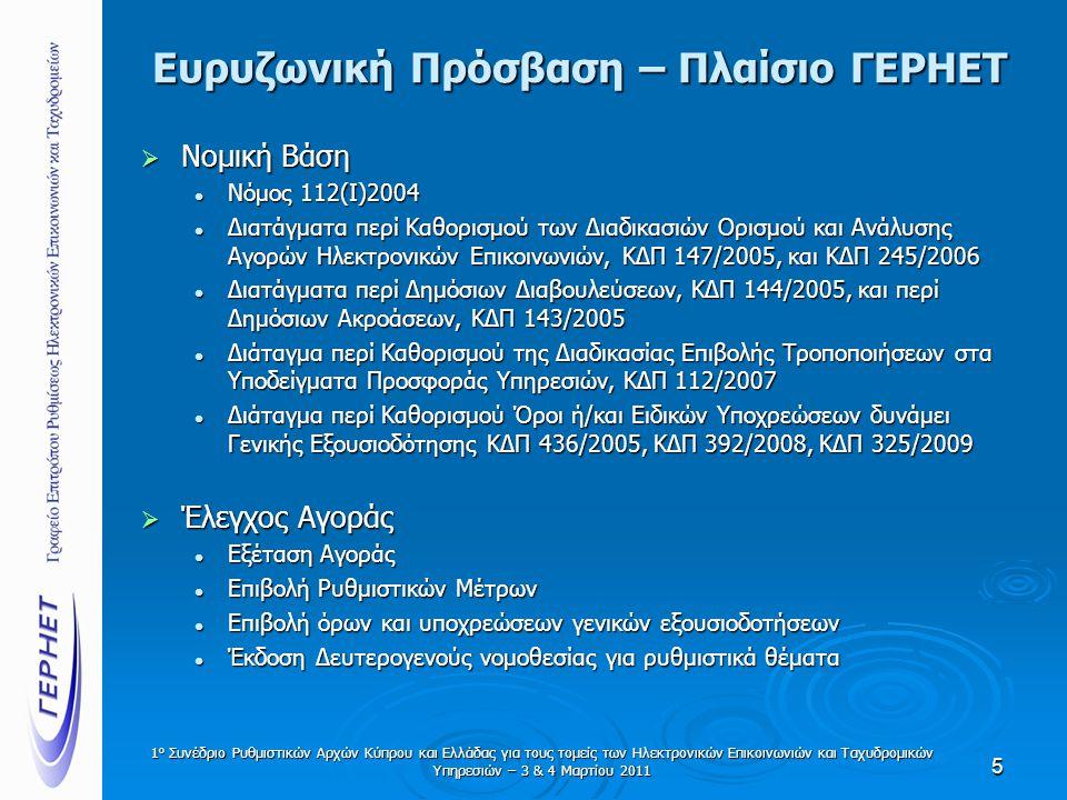 Ευρυζωνική Πρόσβαση – Πλαίσιο ΓΕΡΗΕΤ  Νομική Βάση  Νόμος 112(Ι)2004  Διατάγματα περί Καθορισμού των Διαδικασιών Ορισμού και Ανάλυσης Αγορών Ηλεκτρονικών Επικοινωνιών, ΚΔΠ 147/2005, και ΚΔΠ 245/2006  Διατάγματα περί Δημόσιων Διαβουλεύσεων, ΚΔΠ 144/2005, και περί Δημόσιων Ακροάσεων, ΚΔΠ 143/2005  Διάταγμα περί Καθορισμού της Διαδικασίας Επιβολής Τροποποιήσεων στα Υποδείγματα Προσφοράς Υπηρεσιών, ΚΔΠ 112/2007  Διάταγμα περί Καθορισμού Όροι ή/και Ειδικών Υποχρεώσεων δυνάμει Γενικής Εξουσιοδότησης ΚΔΠ 436/2005, ΚΔΠ 392/2008, ΚΔΠ 325/2009  Έλεγχος Αγοράς  Εξέταση Αγοράς  Επιβολή Ρυθμιστικών Μέτρων  Επιβολή όρων και υποχρεώσεων γενικών εξουσιοδοτήσεων  Έκδοση Δευτερογενούς νομοθεσίας για ρυθμιστικά θέματα 5 1 ο Συνέδριο Ρυθμιστικών Αρχών Κύπρου και Ελλάδας για τους τομείς των Ηλεκτρονικών Επικοινωνιών και Ταχυδρομικών Υπηρεσιών – 3 & 4 Μαρτίου 2011