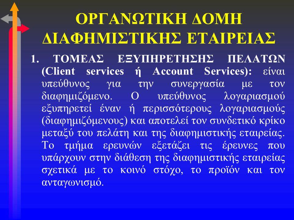 ΟΡΓΑΝΩΤΙΚΗ ΔΟΜΗ ΔΙΑΦΗΜΙΣΤΙΚΗΣ ΕΤΑΙΡΕΙΑΣ 1. ΤΟΜΕΑΣ ΕΞΥΠΗΡΕΤΗΣΗΣ ΠΕΛΑΤΩΝ (Client services ή Account Services): είναι υπεύθυνος για την συνεργασία με τον