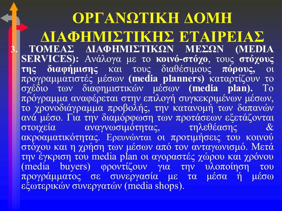ΟΡΓΑΝΩΤΙΚΗ ΔΟΜΗ ΔΙΑΦΗΜΙΣΤΙΚΗΣ ΕΤΑΙΡΕΙΑΣ 3. ΤΟΜΕΑΣ ΔΙΑΦΗΜΙΣΤΙΚΩΝ ΜΕΣΩΝ (MEDIA SERVICES): Ανάλογα με το κοινό-στόχο, τους στόχους της διαφήμισης και του