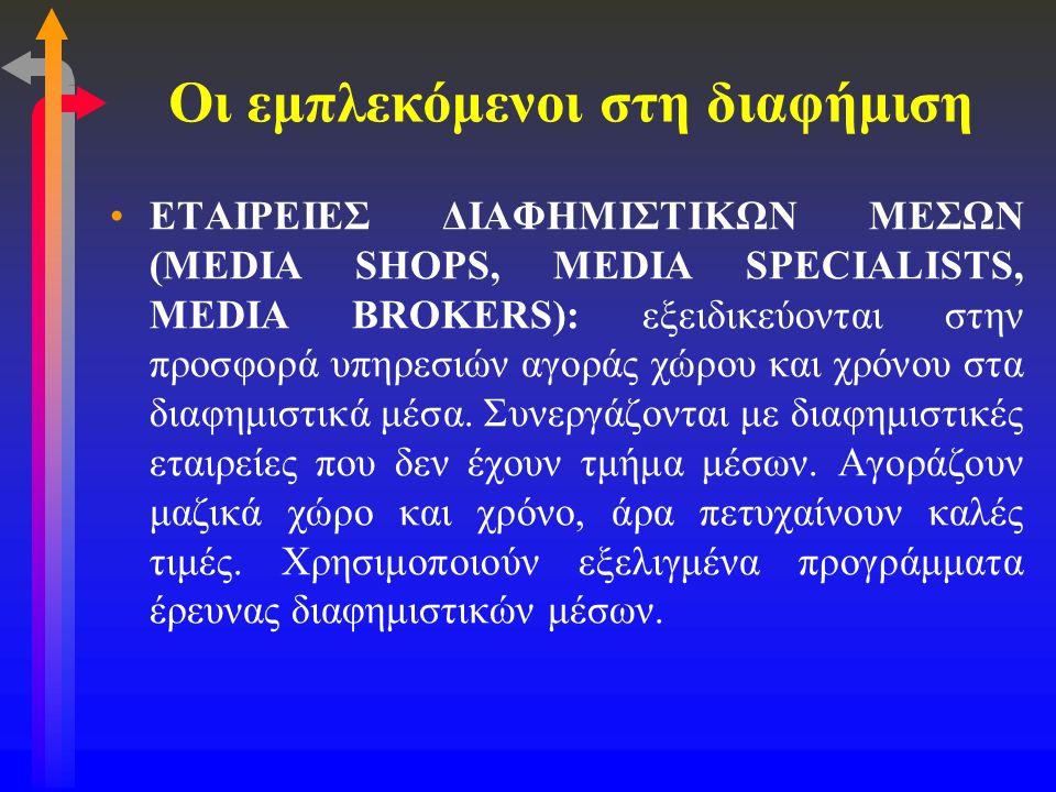 Οι εμπλεκόμενοι στη διαφήμιση •ΕΤΑΙΡΕΙΕΣ ΔΙΑΦΗΜΙΣΤΙΚΩΝ ΜΕΣΩΝ (MEDIA SHOPS, MEDIA SPECIALISTS, MEDIA BROKERS): εξειδικεύονται στην προσφορά υπηρεσιών α