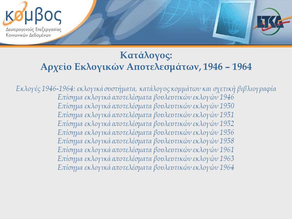Κατάλογος: Αρχείο Εκλογικών Αποτελεσμάτων, 1946 – 1964 Εκλογές 1946-1964: εκλογικά συστήματα, κατάλογος κομμάτων και σχετική βιβλιογραφία Επίσημα εκλογικά αποτελέσματα βουλευτικών εκλογών 1946 Επίσημα εκλογικά αποτελέσματα βουλευτικών εκλογών 1950 Επίσημα εκλογικά αποτελέσματα βουλευτικών εκλογών 1951 Επίσημα εκλογικά αποτελέσματα βουλευτικών εκλογών 1952 Επίσημα εκλογικά αποτελέσματα βουλευτικών εκλογών 1956 Επίσημα εκλογικά αποτελέσματα βουλευτικών εκλογών 1958 Επίσημα εκλογικά αποτελέσματα βουλευτικών εκλογών 1961 Επίσημα εκλογικά αποτελέσματα βουλευτικών εκλογών 1963 Επίσημα εκλογικά αποτελέσματα βουλευτικών εκλογών 1964
