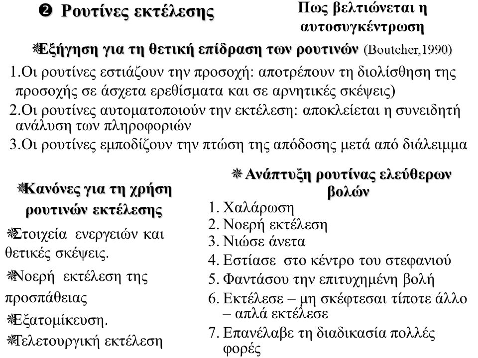  Ρουτίνες εκτέλεσης  Εξήγηση για τη θετική επίδραση των ρουτινών (Boutcher,1990) 1.Οι ρουτίνες εστιάζουν την προσοχή: αποτρέπουν τη διολίσθηση της προσοχής σε άσχετα ερεθίσματα και σε αρνητικές σκέψεις) 2.Οι ρουτίνες αυτοματοποιούν την εκτέλεση: αποκλείεται η συνειδητή ανάλυση των πληροφοριών 3.Οι ρουτίνες εμποδίζουν την πτώση της απόδοσης μετά από διάλειμμα  Κανόνες για τη χρήση ρουτινών εκτέλεσης  Στοιχεία ενεργειών και θετικές σκέψεις.