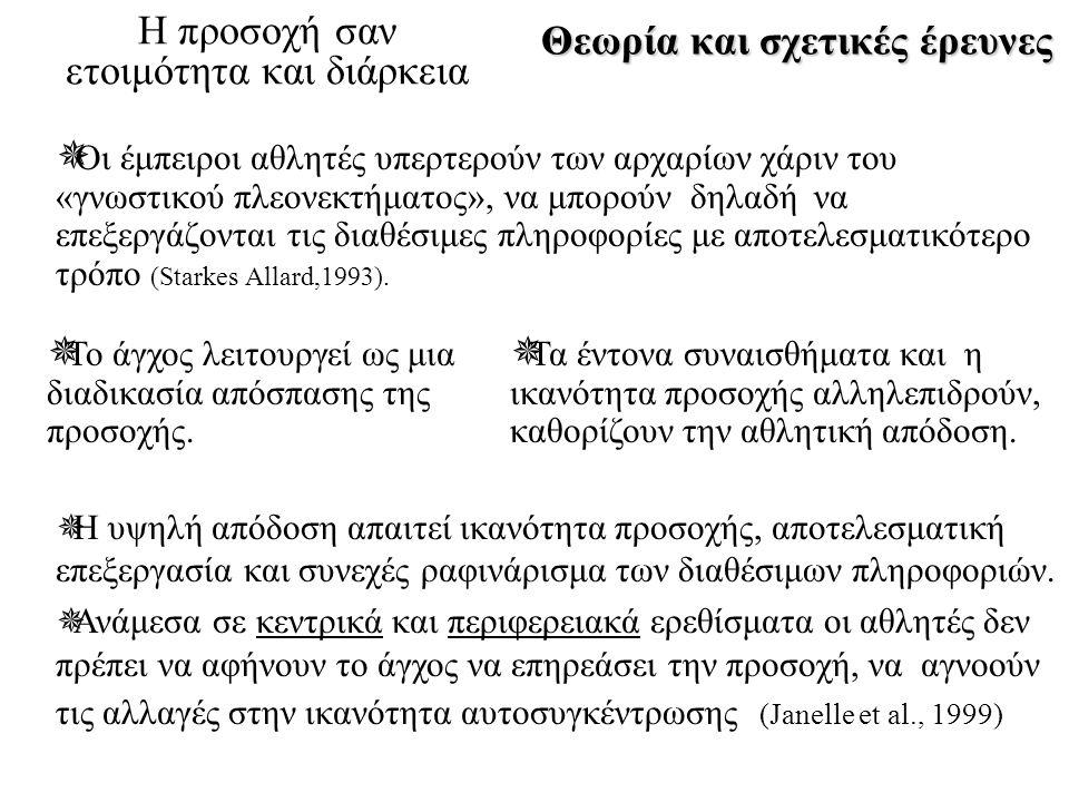 Θεωρία και σχετικές έρευνες Η προσοχή σαν ετοιμότητα και διάρκεια  Οι έμπειροι αθλητές υπερτερούν των αρχαρίων χάριν του «γνωστικού πλεονεκτήματος», να μπορούν δηλαδή να επεξεργάζονται τις διαθέσιμες πληροφορίες με αποτελεσματικότερο τρόπο (Starkes Allard,1993).