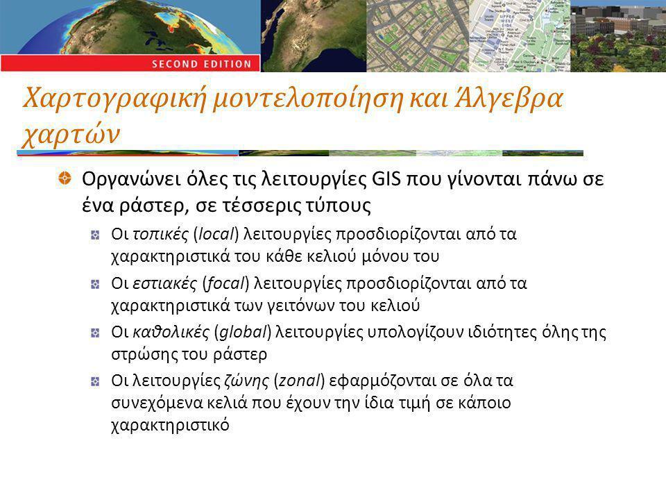 Χαρτογραφική μοντελοποίηση και Άλγεβρα χαρτών Οργανώνει όλες τις λειτουργίες GIS που γίνονται πάνω σε ένα ράστερ, σε τέσσερις τύπους Οι τοπικές (local) λειτουργίες προσδιορίζονται από τα χαρακτηριστικά του κάθε κελιού μόνου του Οι εστιακές (focal) λειτουργίες προσδιορίζονται από τα χαρακτηριστικά των γειτόνων του κελιού Οι καθολικές (global) λειτουργίες υπολογίζουν ιδιότητες όλης της στρώσης του ράστερ Οι λειτουργίες ζώνης (zonal) εφαρμόζονται σε όλα τα συνεχόμενα κελιά που έχουν την ίδια τιμή σε κάποιο χαρακτηριστικό