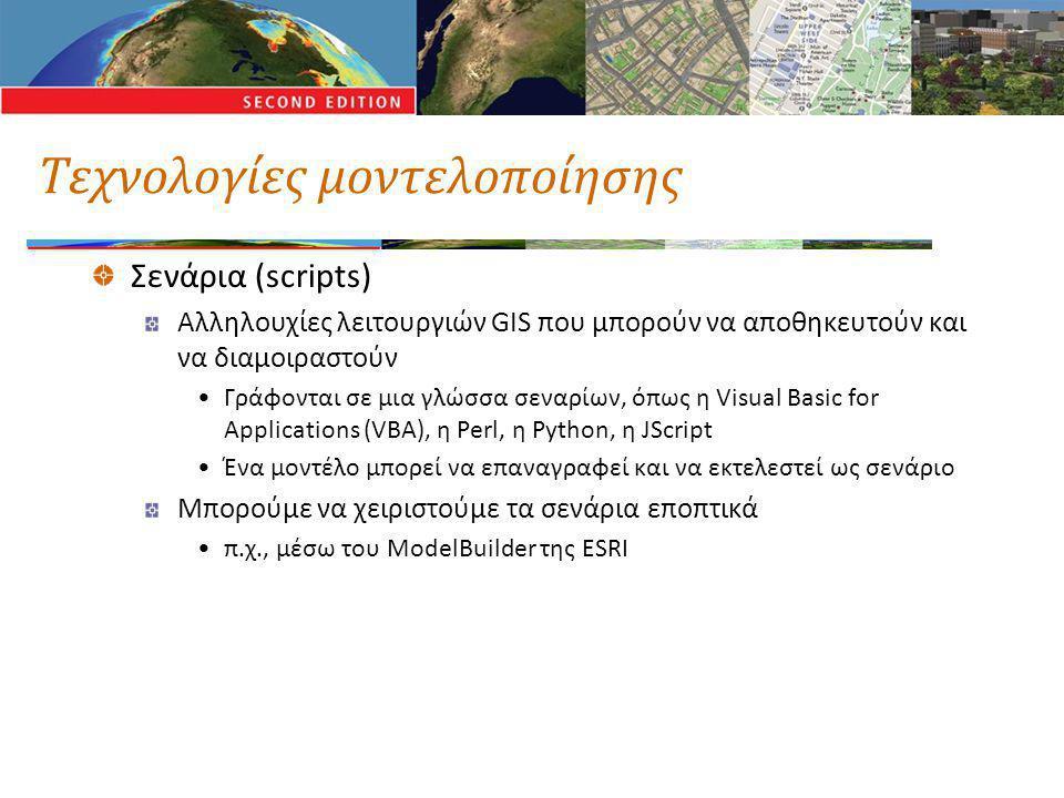 Τεχνολογίες μοντελοποίησης Σενάρια (scripts) Αλληλουχίες λειτουργιών GIS που μπορούν να αποθηκευτούν και να διαμοιραστούν •Γράφονται σε μια γλώσσα σεναρίων, όπως η Visual Basic for Applications (VBA), η Perl, η Python, η JScript •Ένα μοντέλο μπορεί να επαναγραφεί και να εκτελεστεί ως σενάριο Μπορούμε να χειριστούμε τα σενάρια εποπτικά •π.χ., μέσω του ModelBuilder της ESRI