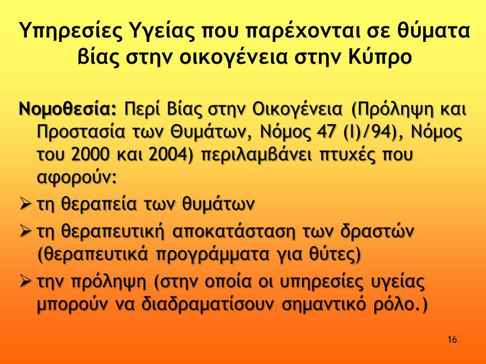 Υπηρεσίες Υγείας που παρέχονται σε θύματα βίας στην οικογένεια στην Κύπρο Νομοθεσία: Περί Βίας στην Οικογένεια (Πρόληψη και Προστασία των Θυμάτων, Νόμος 47 (Ι)/94), Νόμος του 2000 και 2004) περιλαμβάνει πτυχές που αφορούν:  τη θεραπεία των θυμάτων  τη θεραπευτική αποκατάσταση των δραστών (θεραπευτικά προγράμματα για θύτες)  την πρόληψη (στην οποία οι υπηρεσίες υγείας μπορούν να διαδραματίσουν σημαντικό ρόλο.) 16