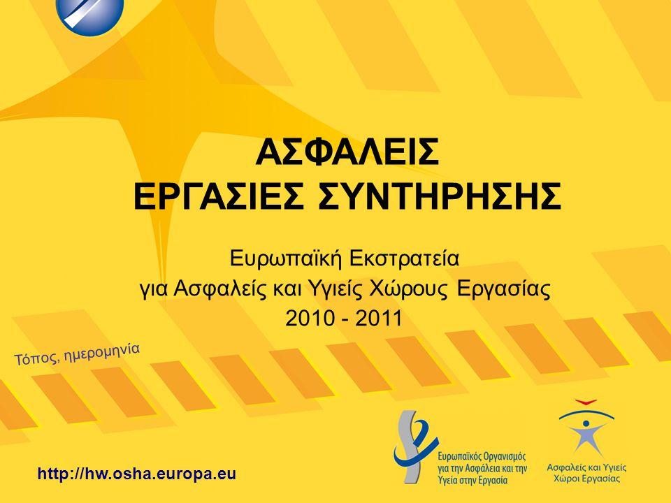 ΑΣΦΑΛΕΙΣ ΕΡΓΑΣΙΕΣ ΣΥΝΤΗΡΗΣΗΣ Τόπος, ημερομηνία http://hw.osha.europa.eu Ευρωπαϊκή Εκστρατεία για Ασφαλείς και Υγιείς Χώρους Εργασίας 2010 - 2011