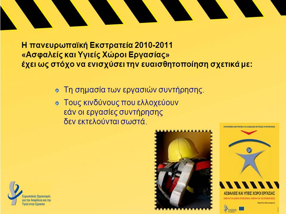 Η πανευρωπαϊκή Εκστρατεία 2010-2011 «Ασφαλείς και Υγιείς Χώροι Εργασίας» έχει ως στόχο να ενισχύσει την ευαισθητοποίηση σχετικά με: Τη σημασία των εργασιών συντήρησης.
