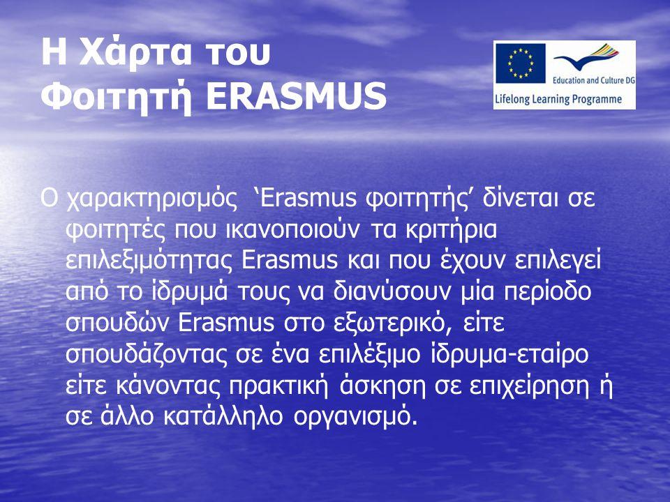 Η Χάρτα του Φοιτητή ERASMUS Ο χαρακτηρισμός 'Erasmus φοιτητής' δίνεται σε φοιτητές που ικανοποιούν τα κριτήρια επιλεξιμότητας Erasmus και που έχουν επιλεγεί από το ίδρυμά τους να διανύσουν μία περίοδο σπουδών Erasmus στο εξωτερικό, είτε σπουδάζοντας σε ένα επιλέξιμο ίδρυμα-εταίρο είτε κάνοντας πρακτική άσκηση σε επιχείρηση ή σε άλλο κατάλληλο οργανισμό.