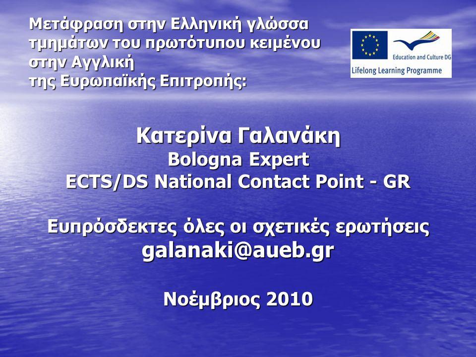 Μετάφραση στην Ελληνική γλώσσα τμημάτων του πρωτότυπου κειμένου στην Αγγλική της Ευρωπαϊκής Επιτροπής: Κατερίνα Γαλανάκη Bologna Expert ECTS/DS National Contact Point - GR Ευπρόσδεκτες όλες οι σχετικές ερωτήσεις galanaki@aueb.gr Νοέμβριος 2010