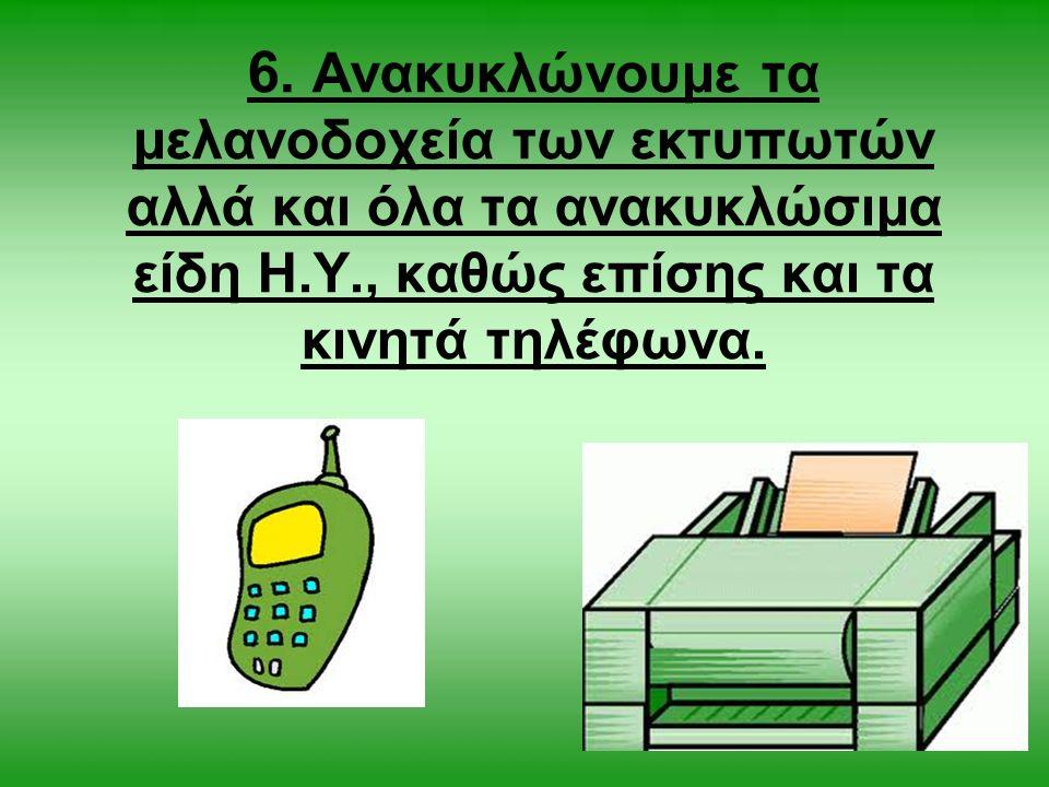 6. Ανακυκλώνουμε τα μελανοδοχεία των εκτυπωτών αλλά και όλα τα ανακυκλώσιμα είδη Η.Υ., καθώς επίσης και τα κινητά τηλέφωνα.