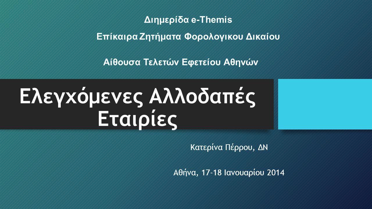 Ελεγχόμενες Αλλοδαπές Εταιρίες Κατερίνα Πέρρου, ΔΝ Αθήνα, 17-18 Ιανουαρίου 2014 Διημερίδα e-Themis Επίκαιρα Ζητήματα Φορολογικου Δικαίου Αίθουσα Τελετ