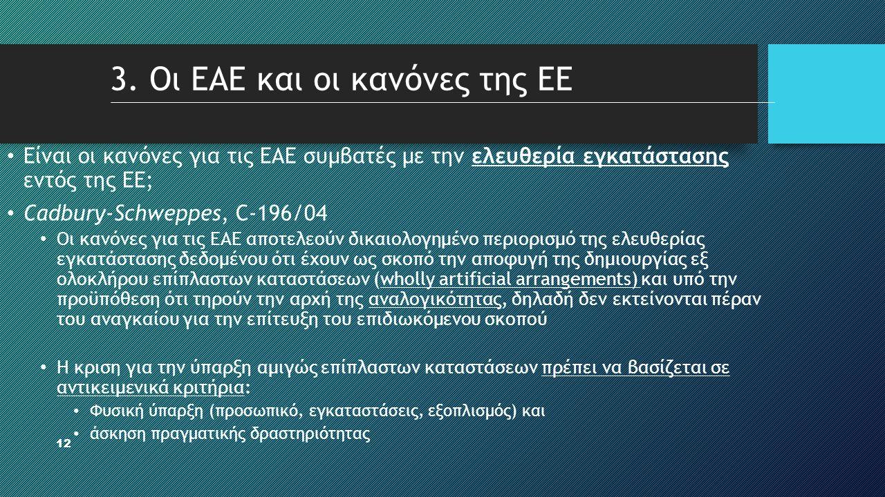 12 3. Οι ΕΑΕ και οι κανόνες της ΕΕ • Είναι οι κανόνες για τις ΕΑΕ συμβατές με την ελευθερία εγκατάστασης εντός της ΕΕ; • Cadbury-Schweppes, C-196/04 •