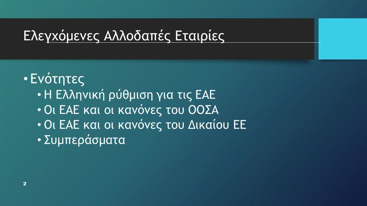 2 Ελεγχόμενες Αλλοδαπές Εταιρίες • Ενότητες • Η Ελληνική ρύθμιση για τις ΕΑΕ • Οι ΕΑΕ και οι κανόνες του ΟΟΣΑ • Οι ΕΑΕ και οι κανόνες του Δικαίου ΕΕ •
