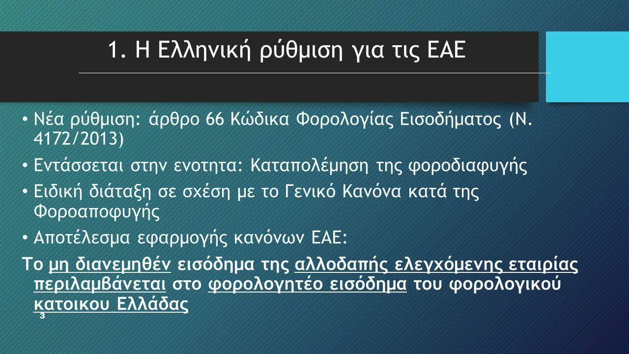 3 1. Η Ελληνική ρύθμιση για τις ΕΑΕ • Νέα ρύθμιση: άρθρο 66 Κώδικα Φορολογίας Εισοδήματος (Ν. 4172/2013) • Εντάσσεται στην ενοτητα: Καταπολέμηση της φ