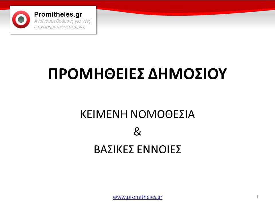 Promitheies.gr Ανοίγουμε δρόμους για νέες επιχειρηματικές ευκαιρίες www.promitheies.gr Θεμελιώδης Αρχές • Αρχή της δημοσιότητας: Οι αγορές του Δημοσίου πρέπει να γίνονται γνωστές στους ενδιαφερόμενους μέσω του εθνικού τύπου και της Εφημερίδας των Ευρωπαϊκών Κοινοτήτων, εξαιρουμένων κάποιων κατηγοριών προμηθειών εξαιρετικά χαμηλής αξίας, που ορίζονται ρητά από το Νόμο.