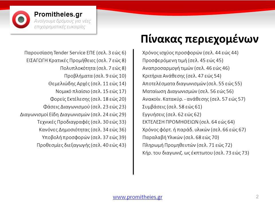 Promitheies.gr Ανοίγουμε δρόμους για νέες επιχειρηματικές ευκαιρίες www.promitheies.gr Φάσεις Διαγωνισμού • Αποσφράγιση Προσφορών & Ανακοίνωση τιμών (άρθρο 19): – Άνοιγμα, μονογραφή & σφράγιση των φακέλων από το αρμόδιο όργανο σε χώρο και χρόνο που ορίζονται από τη διακήρυξη (διαφορετική διαδικασία ανάλογα με το κριτήριο χαμηλότερης ή οικονομικότερης προσφοράς) – Σύνταξη πρακτικού τεχνικής αξιολόγησης & επιλογή αποδεκτών προσφορών – Άνοιγμα οικονομικών προσφορών & ανακοίνωση τιμών – Αξιολόγηση προσφορών, άνοιγμα φάκελου δικαιολογητικών & κατακύρωση προμηθευτή – Ανακοίνωση ανάθεσης – Σύναψη σύμβασης • Αν κατά τις παραπάνω διαδικασίες παρατηρηθούν παρατυπίες ή συμμετοχή διαγωνιζόμενου που δεν έχει τέτοιο δικαίωμα, κάθε διαγωνιζόμενος μπορεί να υποβάλλει ενστάσεις επί τόπου ή και την επόμενη εργάσιμη ημέρα (βλ.