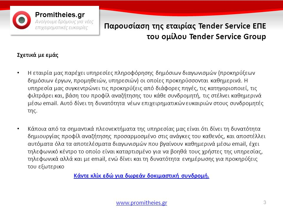 Promitheies.gr Ανοίγουμε δρόμους για νέες επιχειρηματικές ευκαιρίες www.promitheies.gr Προμήθειες – Διακηρύξεις • Σημαντικός παράγοντας στην οικονομία • Δυνατότητα νέων επιχειρηματικών ευκαιριών για επιχειρήσεις • Δημοσίευση σε έντυπο τύπο και Διαδίκτυο • Αναζήτηση προμηθειών: Δυσκολή και χρονοβόρα διαδικασία • Η υπηρεσία μας: Συγκεντρώνει, κατηγοριοποιεί, φιλτράρει και ενημερώνει καθημερινά μέσω email τους συνδρομητές της για τις προμήθειες που τους ενδιαφέρουν • Προκηρύξεις από χώρες της Ευρωπαϊκής Ένωσης και από Ελβετία, Κροατία, Σερβία • Πάνω από 2000 πηγές προκηρύξεων Ιστορικό Εταιρίας • 2002 - Ίδρυση της Tender Service στην Αυστρία • 2003 – Απόφαση ανάπτυξης της υπηρεσίας σε άλλες χώρες • 2004 – Επιτυχής έναρξη σε Σλοβακία, Τσεχία και Κροατία • 2005 – 2011 – Ανάπτυξη της υπηρεσίας σε άλλες 12 χώρες Παρουσίαση της εταιρίας Tender Service ΕΠΕ του ομίλου Tender Service Group 4