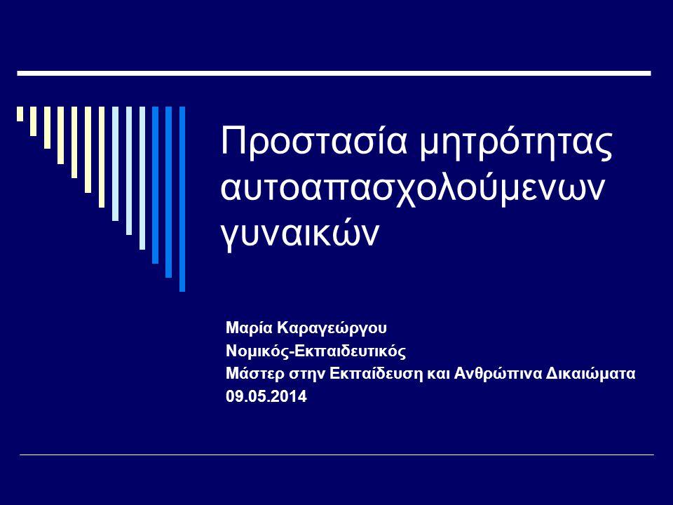 Προστασία μητρότητας αυτοαπασχολούμενων γυναικών Μαρία Καραγεώργου Νομικός-Εκπαιδευτικός Μάστερ στην Εκπαίδευση και Ανθρώπινα Δικαιώματα 09.05.2014