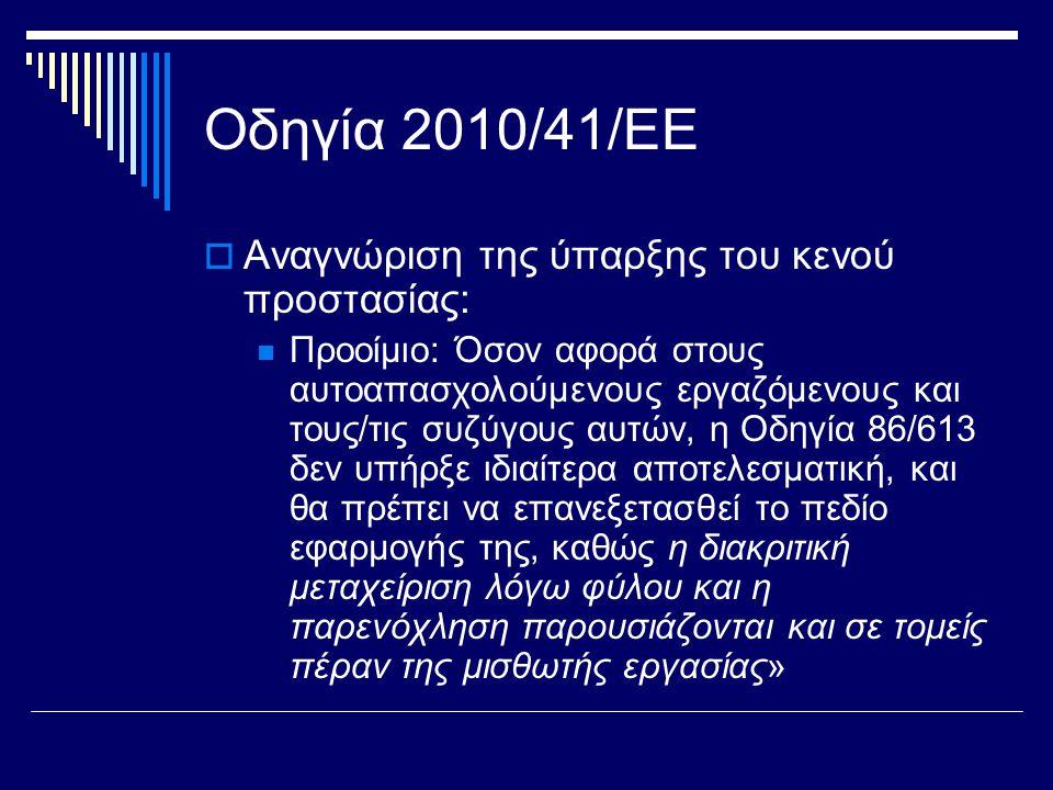 Οδηγία 2010/41/ΕΕ  Αναγνώριση της ύπαρξης του κενού προστασίας:  Προοίμιο: Όσον αφορά στους αυτοαπασχολούμενους εργαζόμενους και τους/τις συζύγους αυτών, η Οδηγία 86/613 δεν υπήρξε ιδιαίτερα αποτελεσματική, και θα πρέπει να επανεξετασθεί το πεδίο εφαρμογής της, καθώς η διακριτική μεταχείριση λόγω φύλου και η παρενόχληση παρουσιάζονται και σε τομείς πέραν της μισθωτής εργασίας»