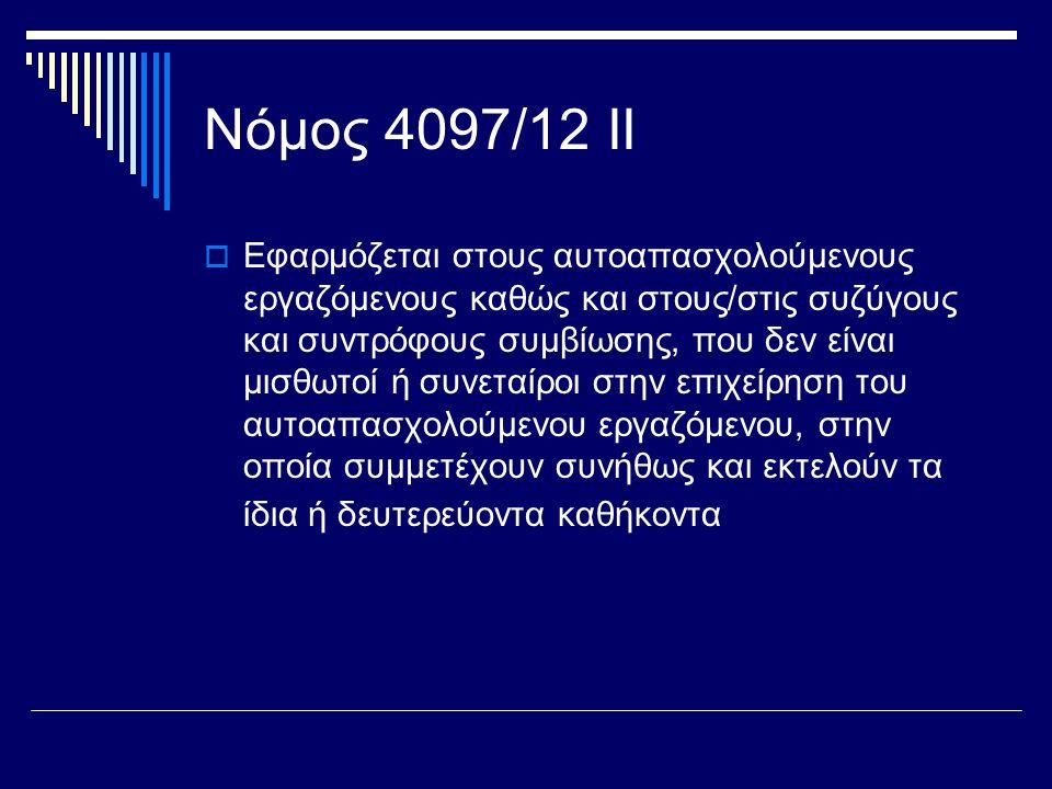 Νόμος 4097/12 ΙΙ  Εφαρμόζεται στους αυτοαπασχολούμενους εργαζόμενους καθώς και στους/στις συζύγους και συντρόφους συμβίωσης, που δεν είναι μισθωτοί ή συνεταίροι στην επιχείρηση του αυτοαπασχολούμενου εργαζόμενου, στην οποία συμμετέχουν συνήθως και εκτελούν τα ίδια ή δευτερεύοντα καθήκοντα