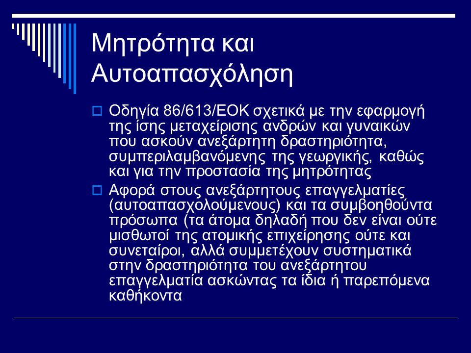 Μητρότητα και Αυτοαπασχόληση  Οδηγία 86/613/ΕΟΚ σχετικά με την εφαρμογή της ίσης μεταχείρισης ανδρών και γυναικών που ασκούν ανεξάρτητη δραστηριότητα, συμπεριλαμβανόμενης της γεωργικής, καθώς και για την προστασία της μητρότητας  Αφορά στους ανεξάρτητους επαγγελματίες (αυτοαπασχολούμενους) και τα συμβοηθούντα πρόσωπα (τα άτομα δηλαδή που δεν είναι ούτε μισθωτοί της ατομικής επιχείρησης ούτε και συνεταίροι, αλλά συμμετέχουν συστηματικά στην δραστηριότητα του ανεξάρτητου επαγγελματία ασκώντας τα ίδια ή παρεπόμενα καθήκοντα