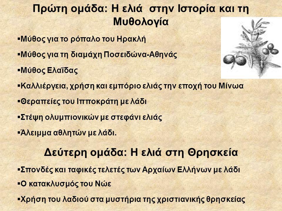 Πρώτη ομάδα: Η ελιά στην Ιστορία και τη Μυθολογία  Μύθος για το ρόπαλο του Ηρακλή  Μύθος για τη διαμάχη Ποσειδώνα-Αθηνάς  Μύθος Ελαΐδας  Καλλιέργεια, χρήση και εμπόριο ελιάς την εποχή του Μίνωα  Θεραπείες του Ιπποκράτη με λάδι  Στέψη ολυμπιονικών με στεφάνι ελιάς  Άλειμμα αθλητών με λάδι.