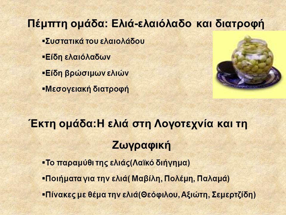 Πέμπτη ομάδα: Ελιά-ελαιόλαδο και διατροφή  Συστατικά του ελαιολάδου  Είδη ελαιόλαδων  Είδη βρώσιμων ελιών  Μεσογειακή διατροφή Έκτη ομάδα:Η ελιά στη Λογοτεχνία και τη Ζωγραφική  Το παραμύθι της ελιάς(Λαϊκό διήγημα)  Ποιήματα για την ελιά( Μαβίλη, Πολέμη, Παλαμά)  Πίνακες με θέμα την ελιά(Θεόφιλου, Aξιώτη, Σεμερτζίδη)