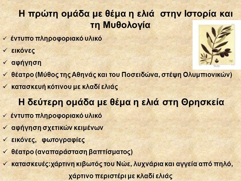 Η πρώτη ομάδα με θέμα η ελιά στην Ιστορία και τη Μυθολογία  έντυπο πληροφοριακό υλικό  εικόνες  αφήγηση  θέατρο (Μύθος της Αθηνάς και του Ποσειδώνα, στέψη Ολυμπιονικών)  κατασκευή κότινου με κλαδί ελιάς Η δεύτερη ομάδα με θέμα η ελιά στη Θρησκεία  έντυπο πληροφοριακό υλικό  αφήγηση σχετικών κειμένων  εικόνες, φωτογραφίες  θέατρο (αναπαράσταση βαπτίσματος)  κατασκευές:χάρτινη κιβωτός του Νώε, λυχνάρια και αγγεία από πηλό, χάρτινο περιστέρι με κλαδί ελιάς