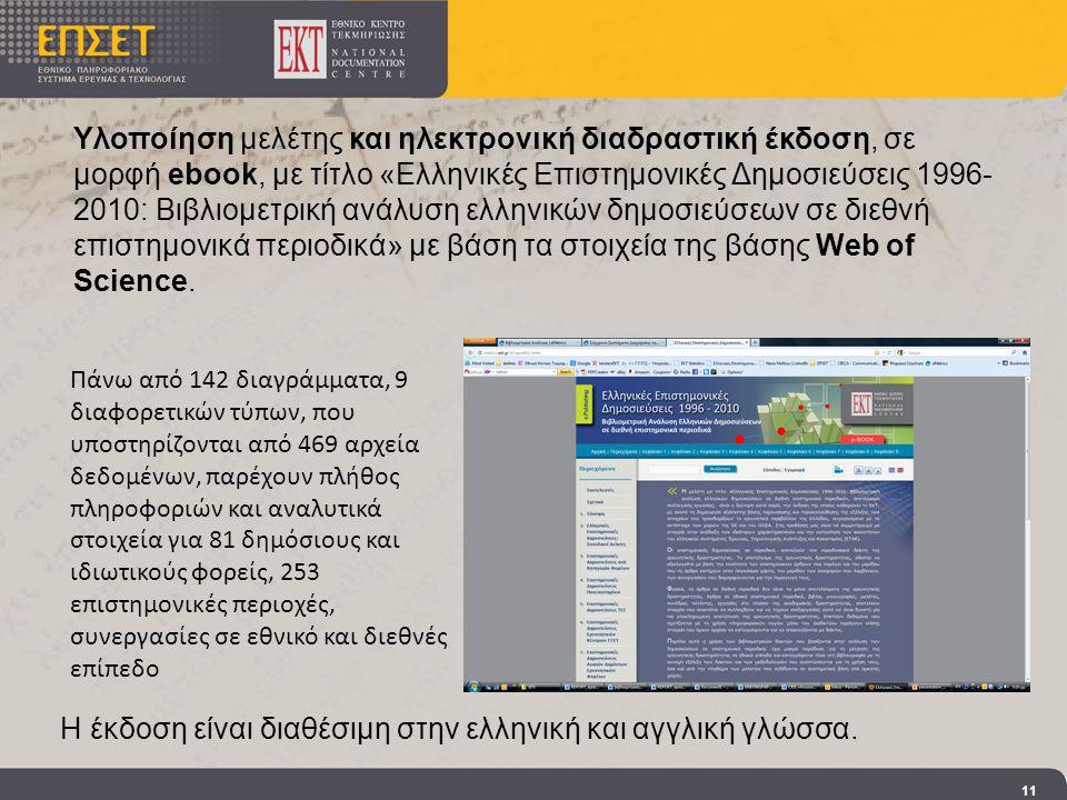 11 Υλοποίηση μελέτης και ηλεκτρονική διαδραστική έκδοση, σε μορφή ebook, με τίτλο «Ελληνικές Επιστημονικές Δημοσιεύσεις 1996- 2010: Βιβλιομετρική ανάλυση ελληνικών δημοσιεύσεων σε διεθνή επιστημονικά περιοδικά» με βάση τα στοιχεία της βάσης Web of Science.