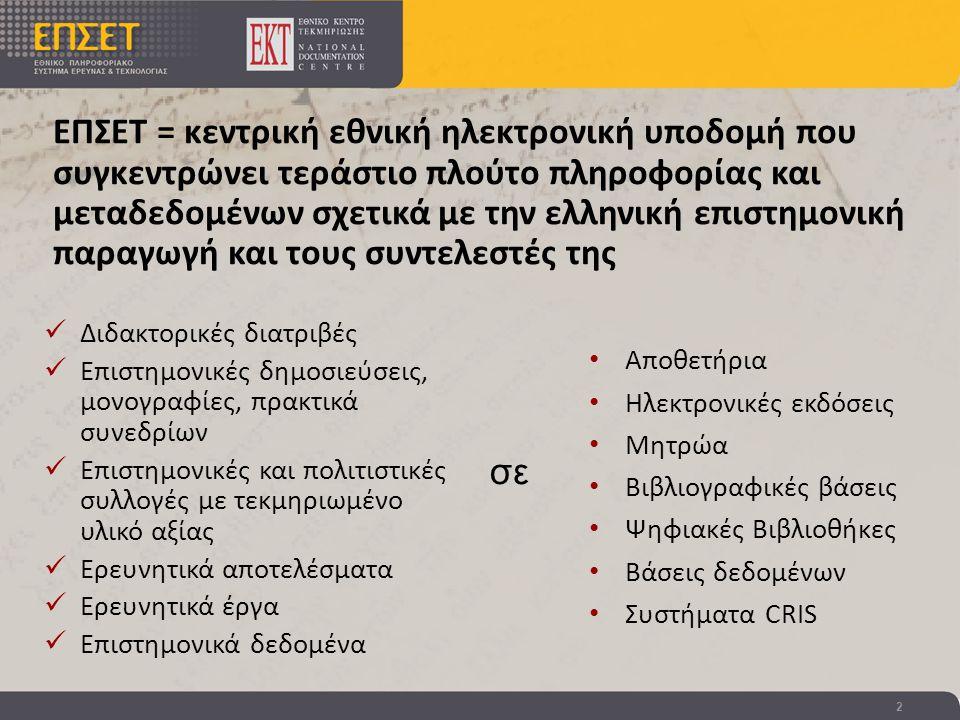 2 ΕΠΣΕΤ = κεντρική εθνική ηλεκτρονική υποδομή που συγκεντρώνει τεράστιο πλούτο πληροφορίας και μεταδεδομένων σχετικά με την ελληνική επιστημονική παραγωγή και τους συντελεστές της  Διδακτορικές διατριβές  Επιστημονικές δημοσιεύσεις, μονογραφίες, πρακτικά συνεδρίων  Επιστημονικές και πολιτιστικές συλλογές με τεκμηριωμένο υλικό αξίας  Ερευνητικά αποτελέσματα  Ερευνητικά έργα  Επιστημονικά δεδομένα • Αποθετήρια • Ηλεκτρονικές εκδόσεις • Μητρώα • Βιβλιογραφικές βάσεις • Ψηφιακές Βιβλιοθήκες • Βάσεις δεδομένων • Συστήματα CRIS σε