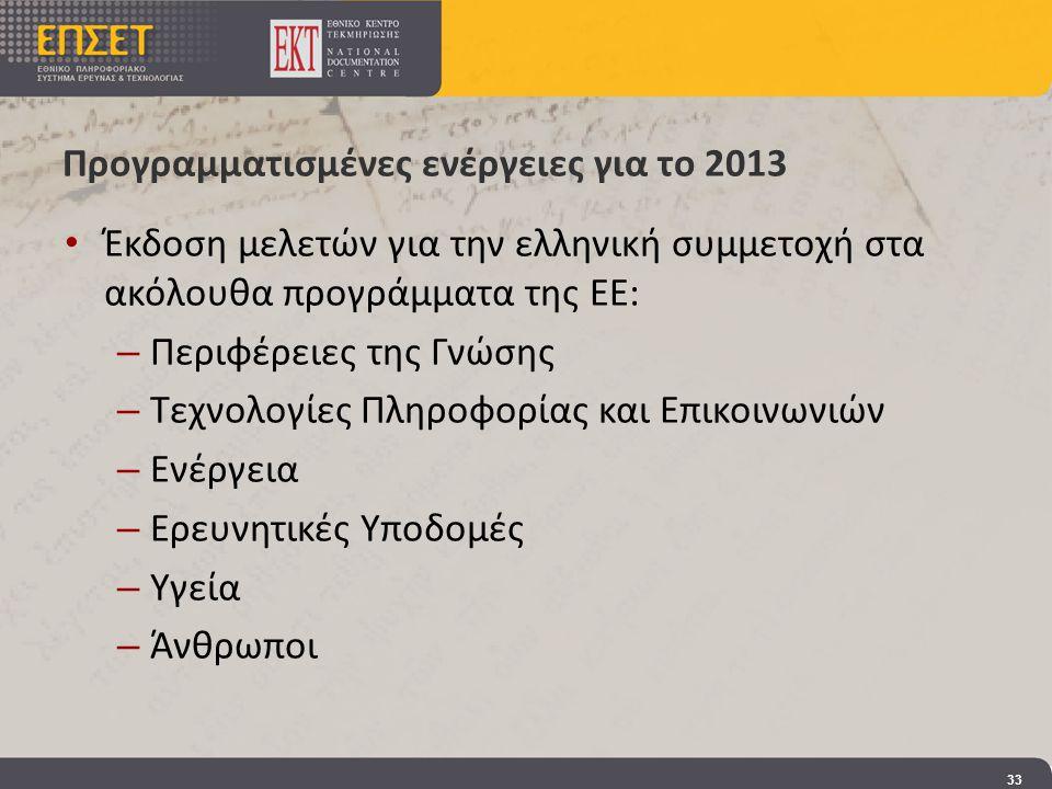 Προγραμματισμένες ενέργειες για το 2013 • Έκδοση μελετών για την ελληνική συμμετοχή στα ακόλουθα προγράμματα της ΕΕ: – Περιφέρειες της Γνώσης – Τεχνολογίες Πληροφορίας και Επικοινωνιών – Ενέργεια – Ερευνητικές Υποδομές – Υγεία – Άνθρωποι 33