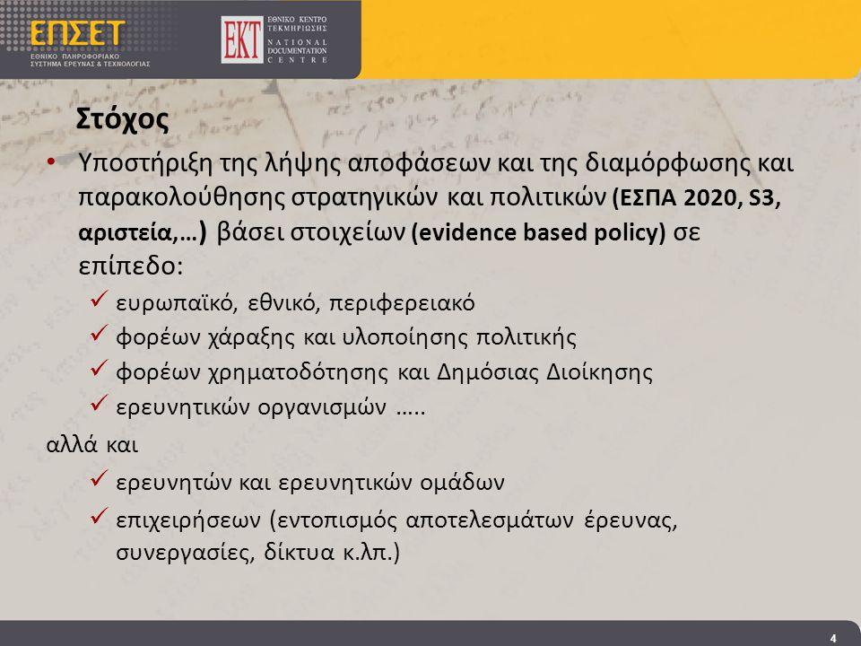Στόχος • Υποστήριξη της λήψης αποφάσεων και της διαμόρφωσης και παρακολούθησης στρατηγικών και πολιτικών (ΕΣΠΑ 2020, S3, αριστεία,… ) βάσει στοιχείων (evidence based policy) σε επίπεδο:  ευρωπαϊκό, εθνικό, περιφερειακό  φορέων χάραξης και υλοποίησης πολιτικής  φορέων χρηματοδότησης και Δημόσιας Διοίκησης  ερευνητικών οργανισμών …..