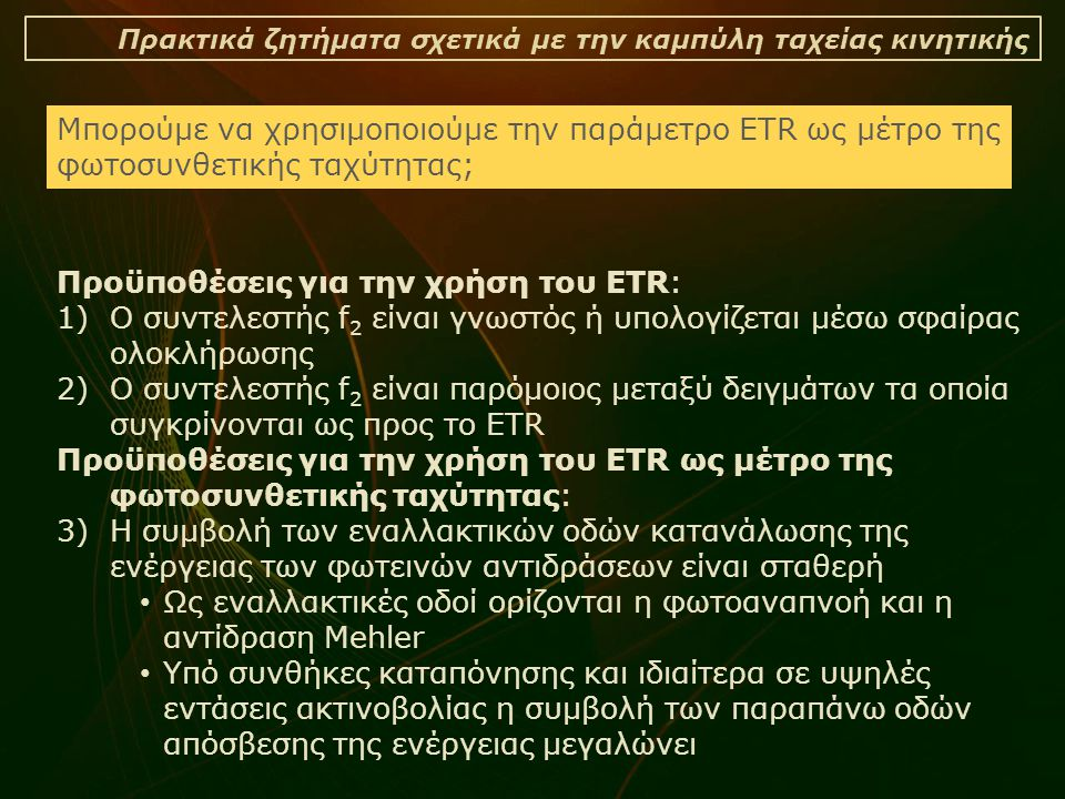 Πρακτικά ζητήματα σχετικά με την καμπύλη ταχείας κινητικής Προϋποθέσεις για την χρήση του ETR: 1)Ο συντελεστής f 2 είναι γνωστός ή υπολογίζεται μέσω σφαίρας ολοκλήρωσης 2)Ο συντελεστής f 2 είναι παρόμοιος μεταξύ δειγμάτων τα οποία συγκρίνονται ως προς το ETR Προϋποθέσεις για την χρήση του ETR ως μέτρο της φωτοσυνθετικής ταχύτητας: 3)Η συμβολή των εναλλακτικών οδών κατανάλωσης της ενέργειας των φωτεινών αντιδράσεων είναι σταθερή • Ως εναλλακτικές οδοί ορίζονται η φωτοαναπνοή και η αντίδραση Mehler • Υπό συνθήκες καταπόνησης και ιδιαίτερα σε υψηλές εντάσεις ακτινοβολίας η συμβολή των παραπάνω οδών απόσβεσης της ενέργειας μεγαλώνει Μπορούμε να χρησιμοποιούμε την παράμετρο ETR ως μέτρο της φωτοσυνθετικής ταχύτητας;