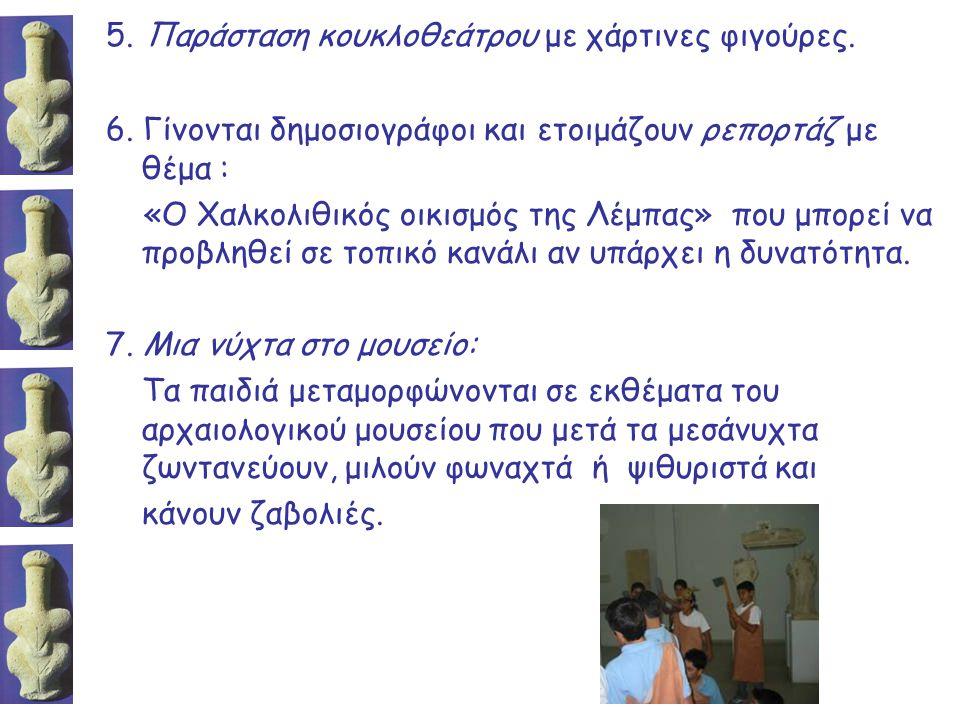 5. Παράσταση κουκλοθεάτρου με χάρτινες φιγούρες. 6. Γίνονται δημοσιογράφοι και ετοιμάζουν ρεπορτάζ με θέμα : «Ο Χαλκολιθικός οικισμός της Λέμπας» που