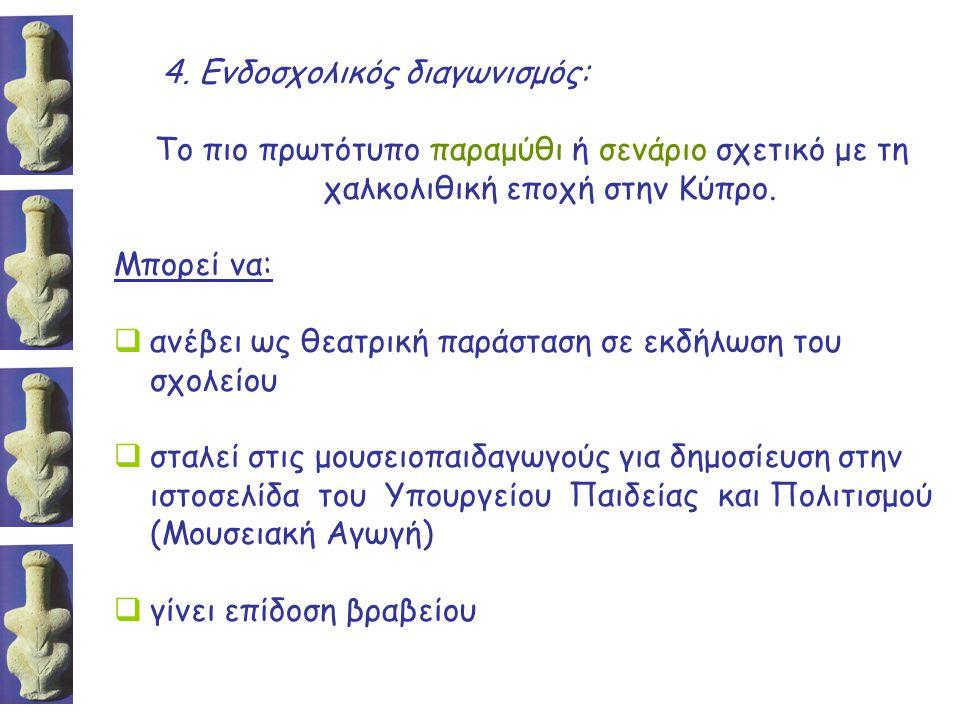 4. Ενδοσχολικός διαγωνισμός: Το πιο πρωτότυπο παραμύθι ή σενάριο σχετικό με τη χαλκολιθική εποχή στην Κύπρο. Μπορεί να:  ανέβει ως θεατρική παράσταση