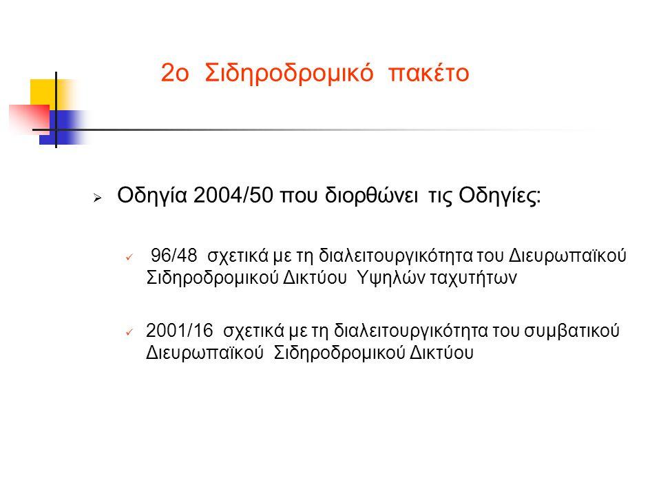 2ο Σιδηροδρομικό πακέτο  Οδηγία 2004/50 που διορθώνει τις Οδηγίες:  96/48 σχετικά με τη διαλειτουργικότητα του Διευρωπαϊκού Σιδηροδρομικού Δικτύου Υψηλών ταχυτήτων  2001/16 σχετικά με τη διαλειτουργικότητα του συμβατικού Διευρωπαϊκού Σιδηροδρομικού Δικτύου