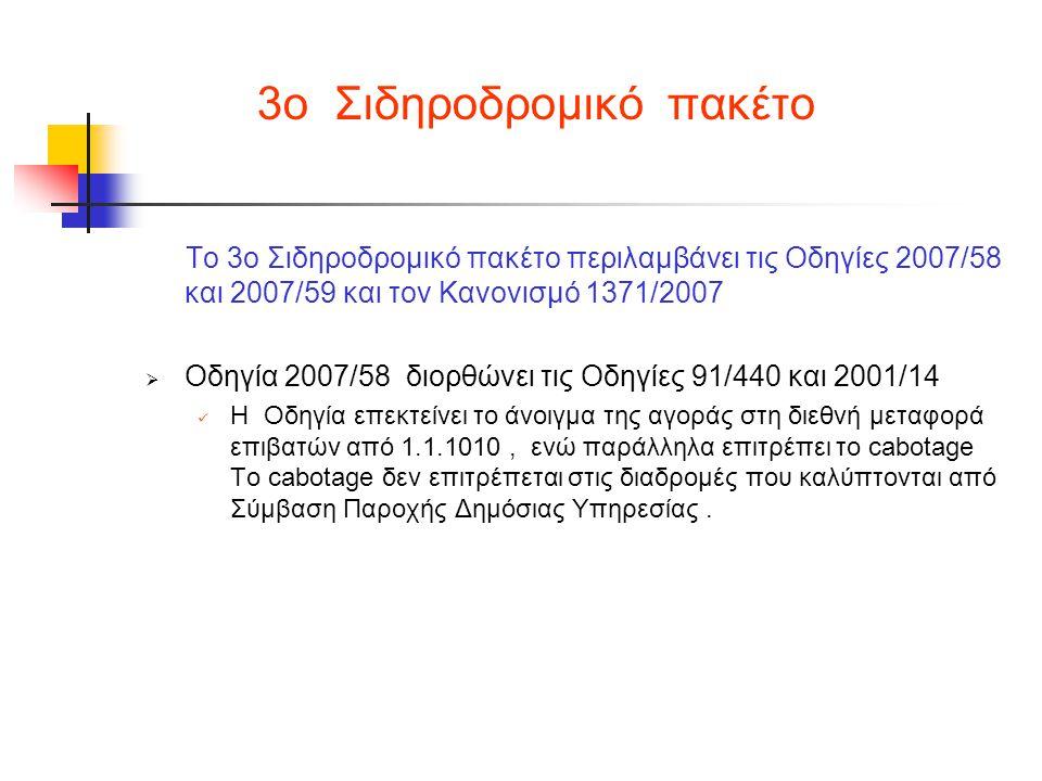 3ο Σιδηροδρομικό πακέτο Το 3ο Σιδηροδρομικό πακέτο περιλαμβάνει τις Οδηγίες 2007/58 και 2007/59 και τον Κανονισμό 1371/2007  Οδηγία 2007/58 διορθώνει τις Οδηγίες 91/440 και 2001/14  Η Οδηγία επεκτείνει το άνοιγμα της αγοράς στη διεθνή μεταφορά επιβατών από 1.1.1010, ενώ παράλληλα επιτρέπει το cabotage Το cabotage δεν επιτρέπεται στις διαδρομές που καλύπτονται από Σύμβαση Παροχής Δημόσιας Υπηρεσίας.